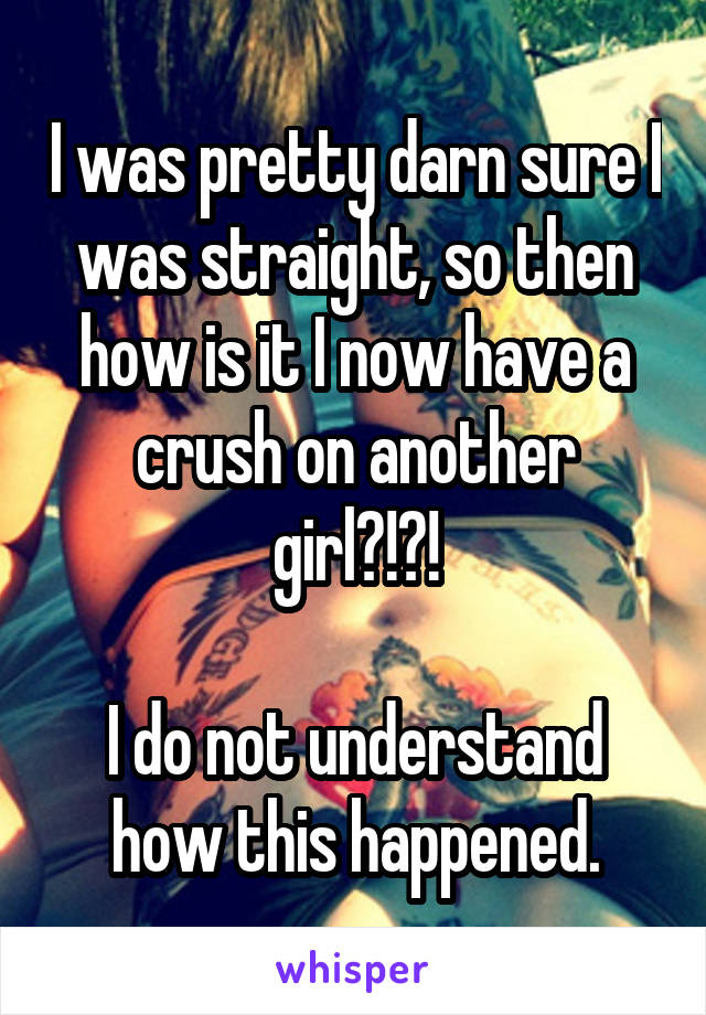 I was pretty darn sure I was straight, so then how is it I now have a crush on another girl?!?!  I do not understand how this happened.