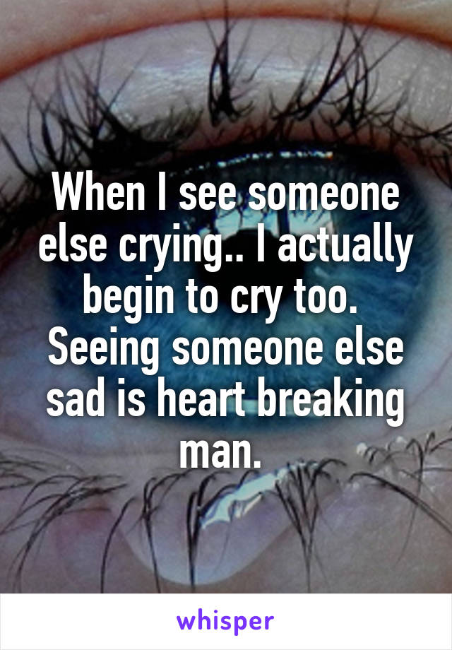 When I see someone else crying.. I actually begin to cry too.  Seeing someone else sad is heart breaking man.