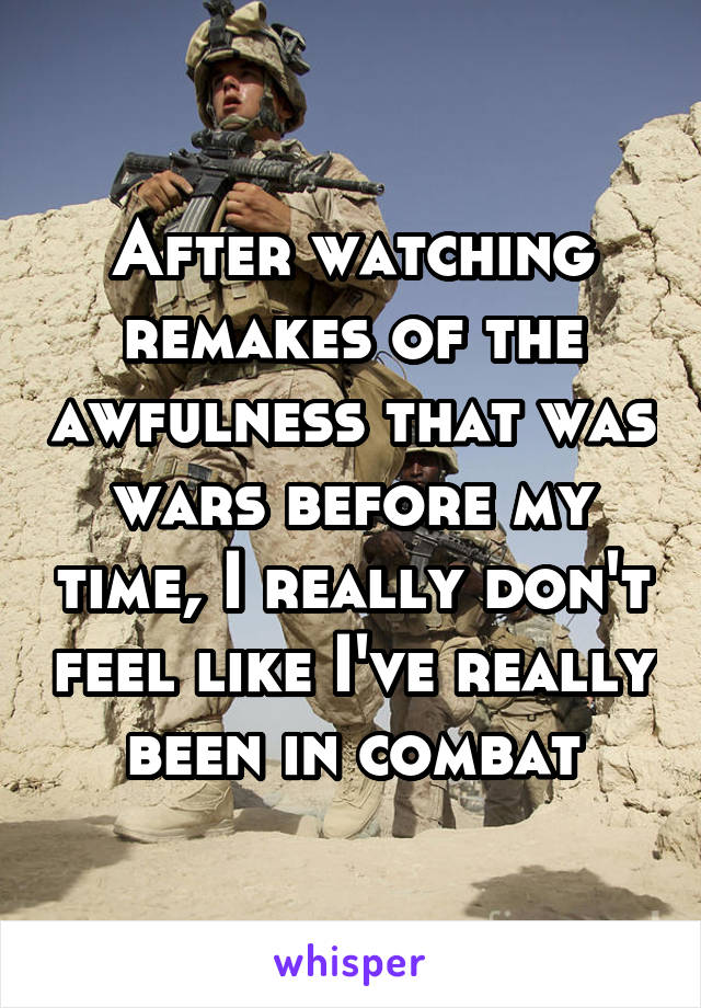 After watching remakes of the awfulness that was wars before my time, I really don't feel like I've really been in combat