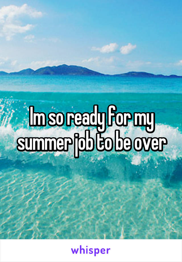 Im so ready for my summer job to be over