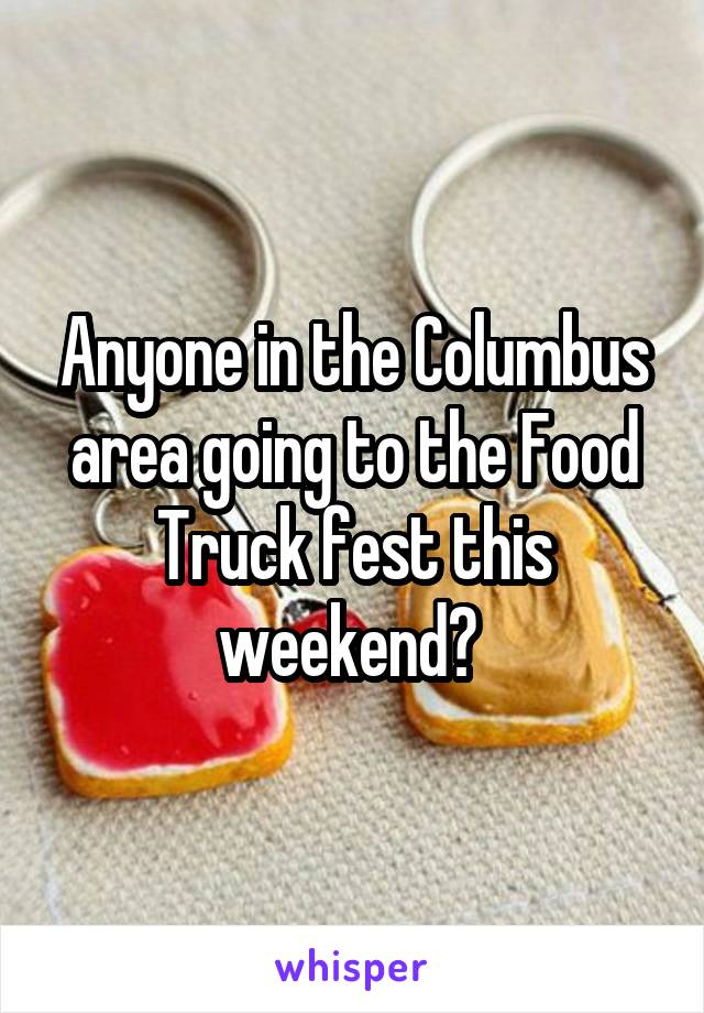Anyone in the Columbus area going to the Food Truck fest this weekend?