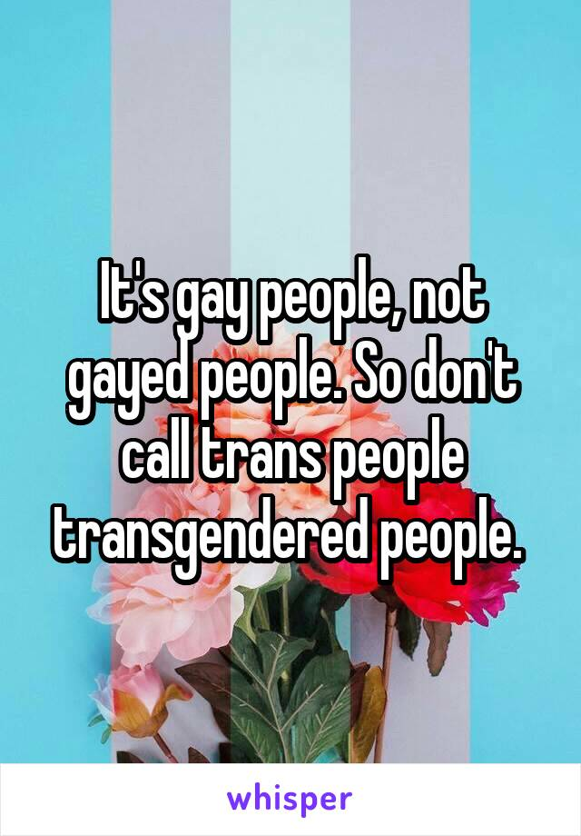 It's gay people, not gayed people. So don't call trans people transgendered people.