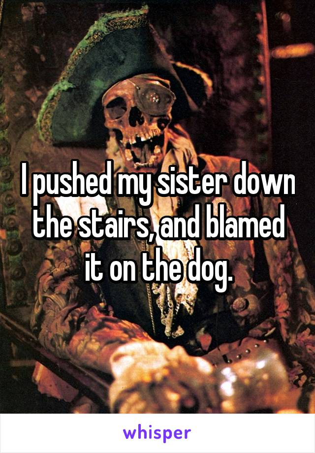 I pushed my sister down the stairs, and blamed it on the dog.