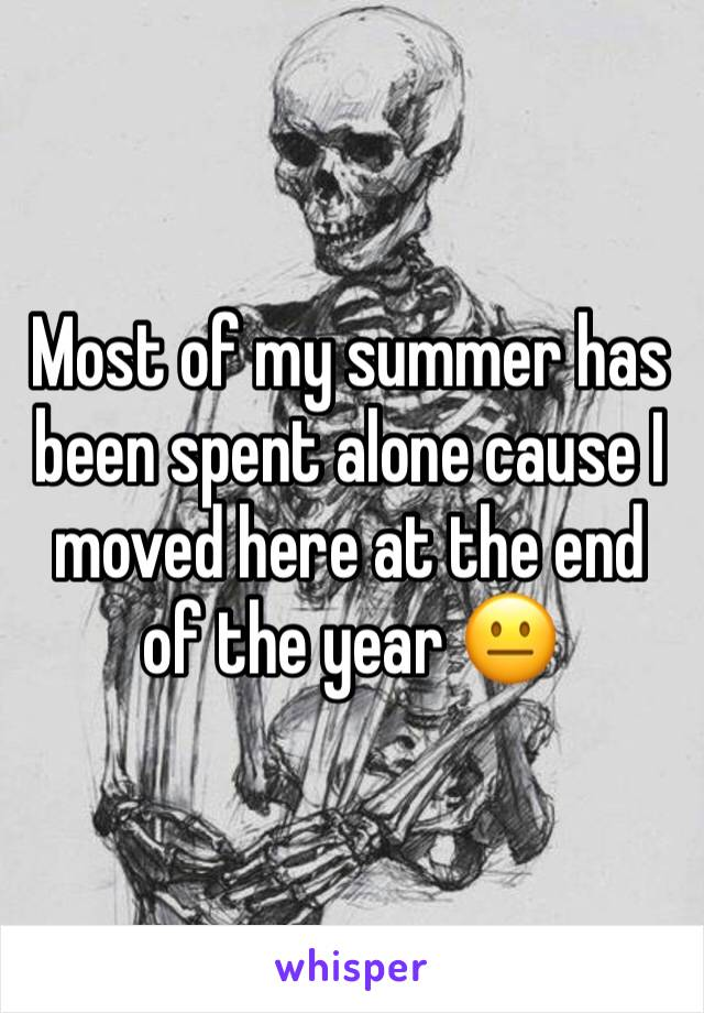 Most of my summer has been spent alone cause I moved here at the end of the year 😐