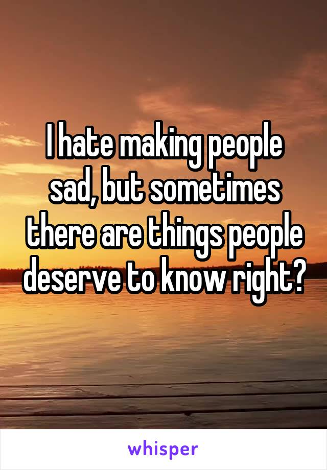 I hate making people sad, but sometimes there are things people deserve to know right?