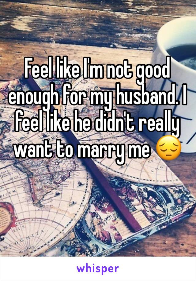Feel like I'm not good enough for my husband. I feel like he didn't really want to marry me 😔