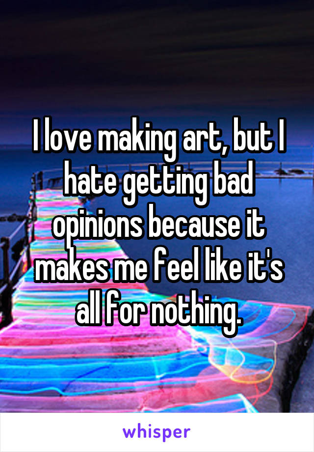 I love making art, but I hate getting bad opinions because it makes me feel like it's all for nothing.