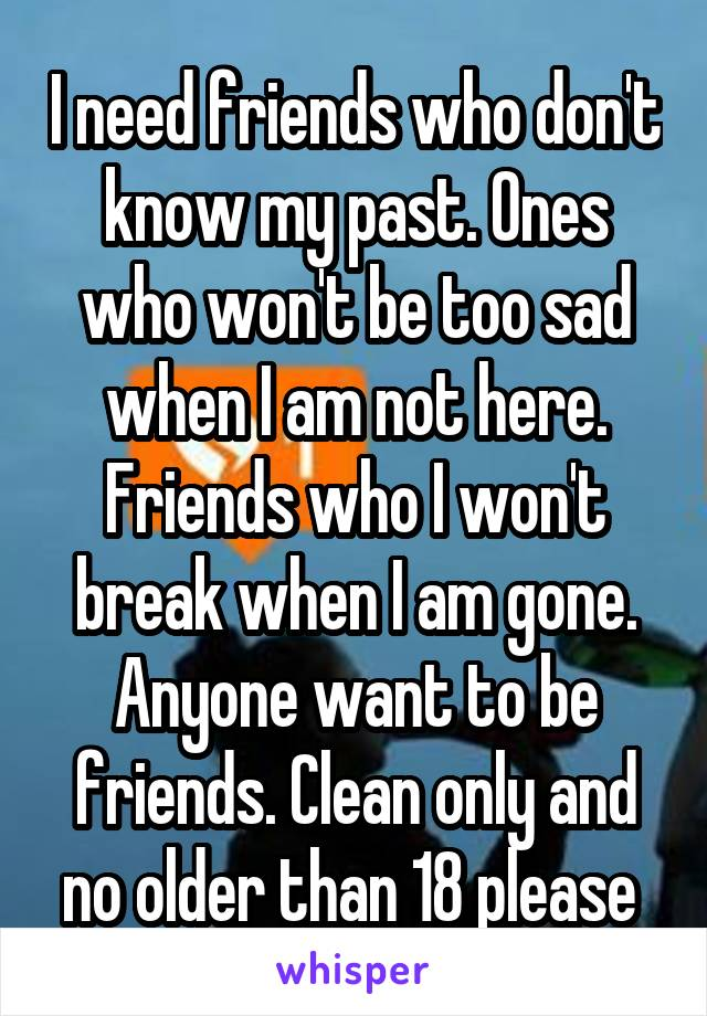 I need friends who don't know my past. Ones who won't be too sad when I am not here. Friends who I won't break when I am gone. Anyone want to be friends. Clean only and no older than 18 please