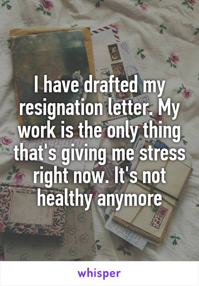 I have drafted my resignation letter. My work is the only thing that's giving me stress right now. It's not healthy anymore