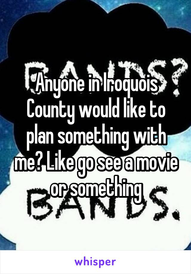 Anyone in Iroquois County would like to plan something with me? Like go see a movie or something