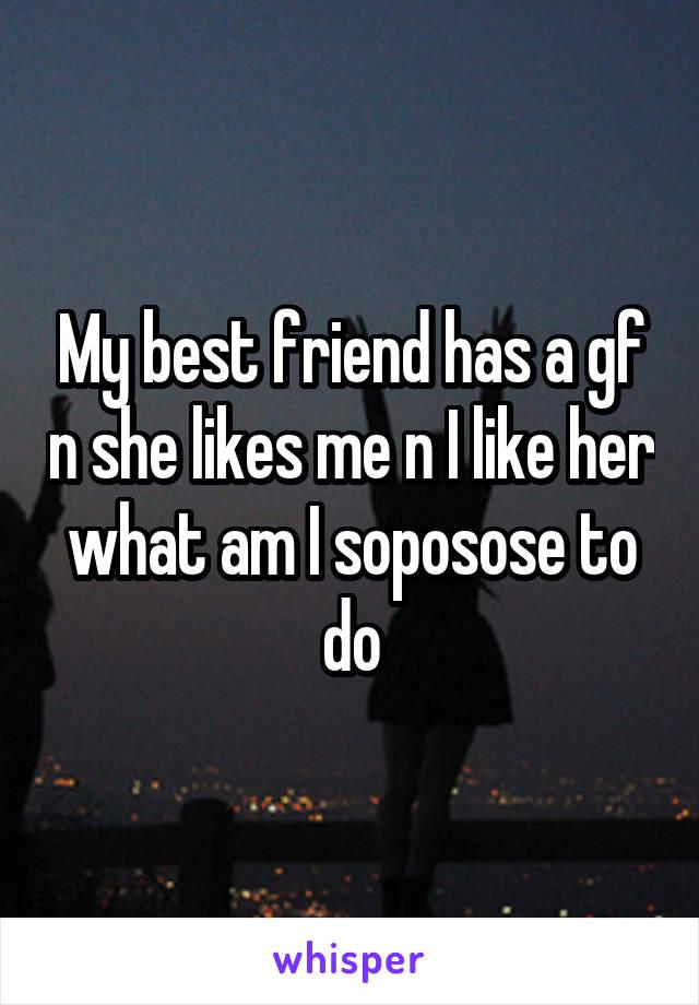 My best friend has a gf n she likes me n I like her what am I soposose to do