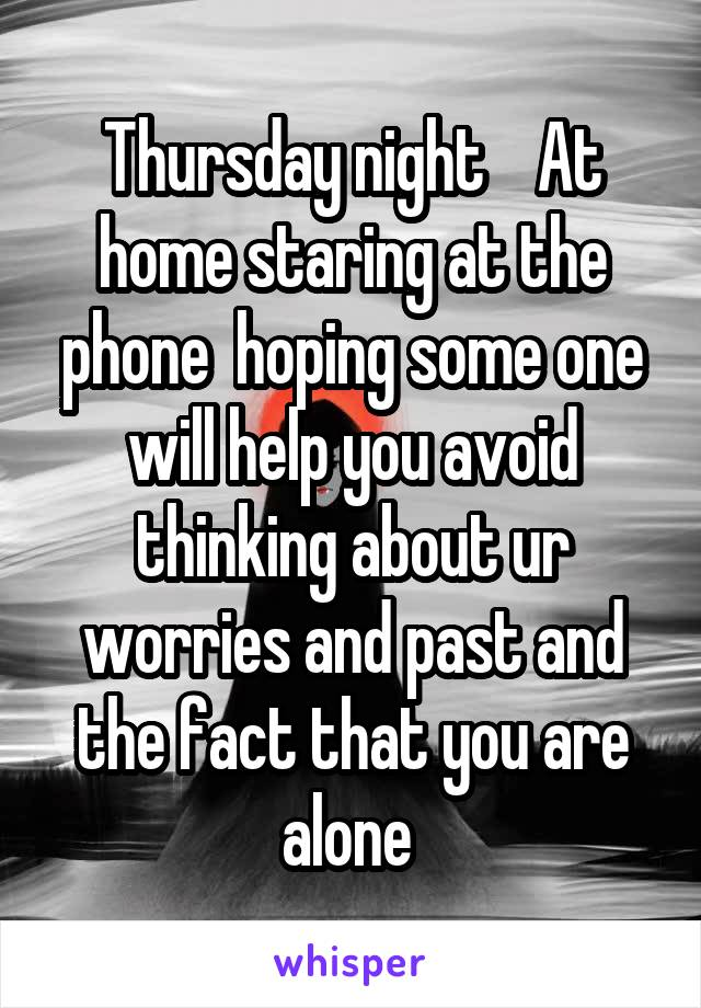 Thursday night    At home staring at the phone  hoping some one will help you avoid thinking about ur worries and past and the fact that you are alone
