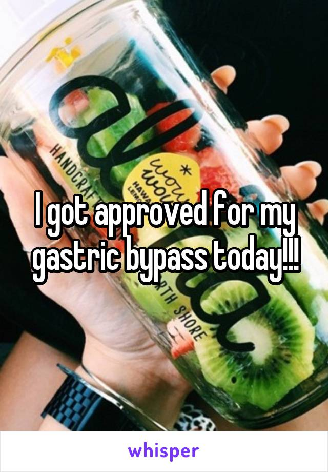 I got approved for my gastric bypass today!!!