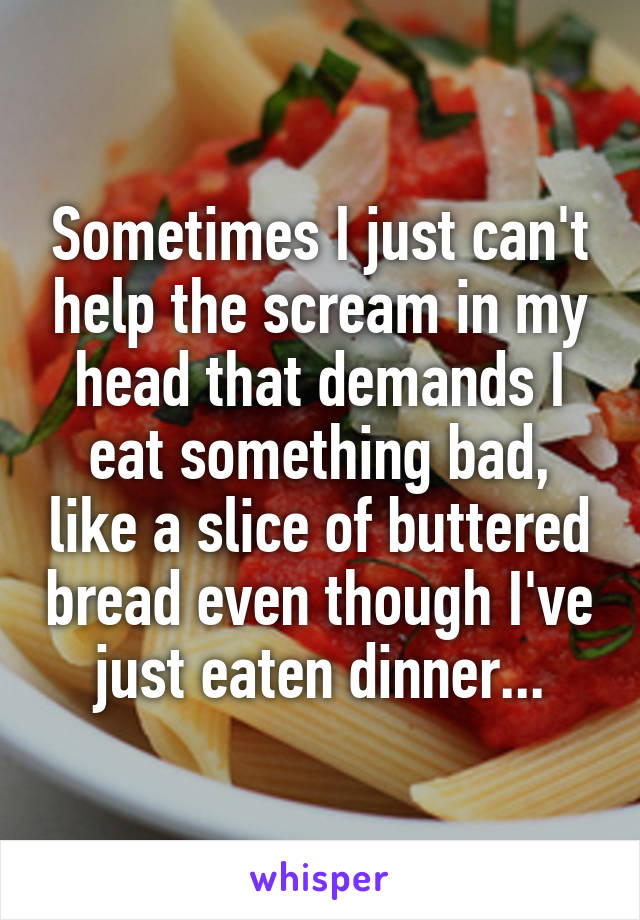Sometimes I just can't help the scream in my head that demands I eat something bad, like a slice of buttered bread even though I've just eaten dinner...