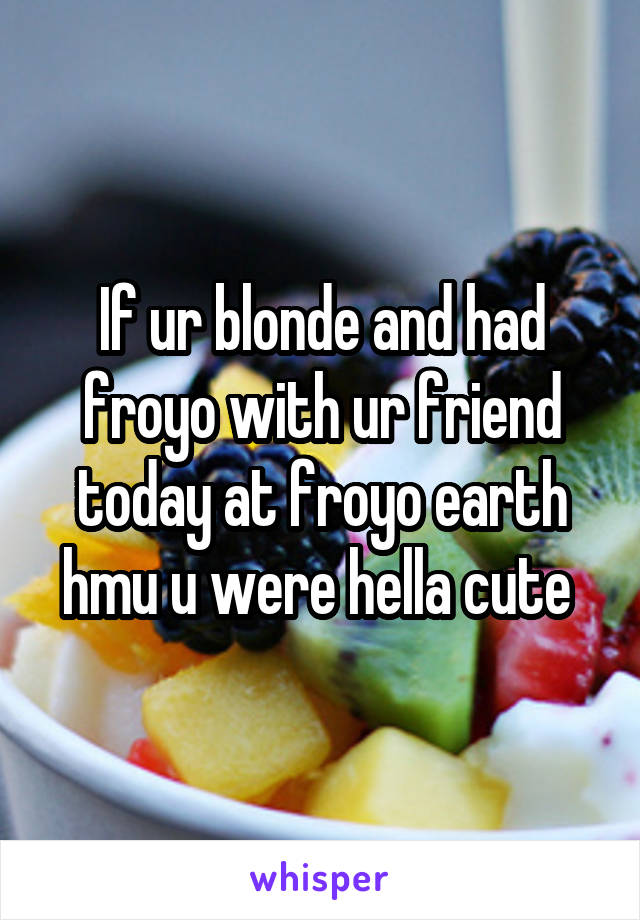 If ur blonde and had froyo with ur friend today at froyo earth hmu u were hella cute