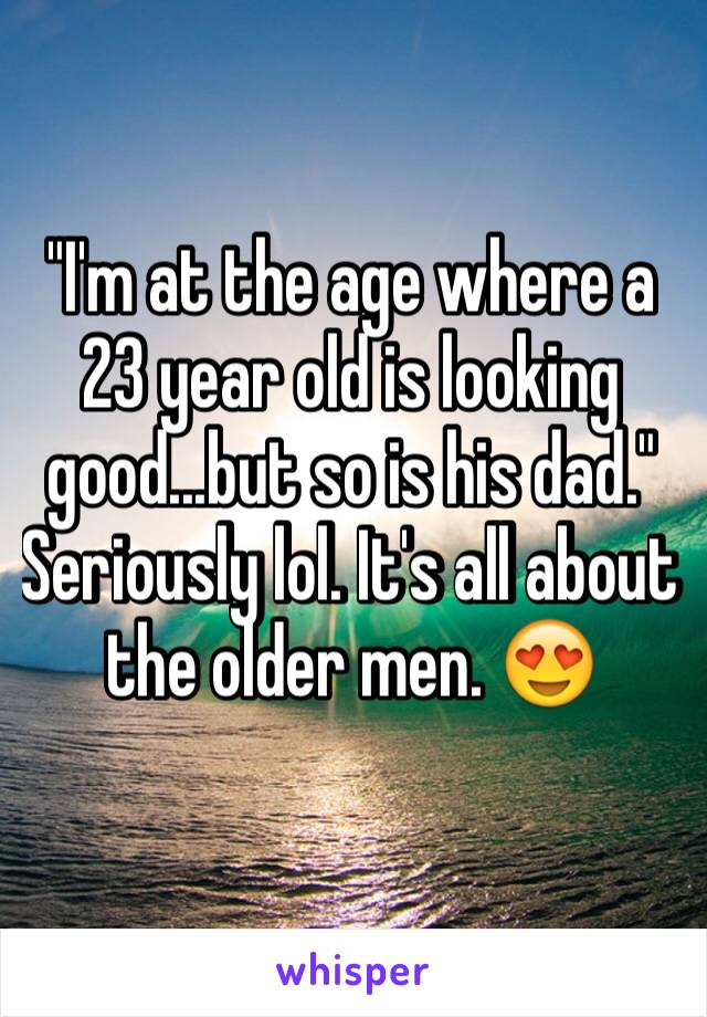 """""""I'm at the age where a 23 year old is looking good...but so is his dad.""""  Seriously lol. It's all about the older men. 😍"""