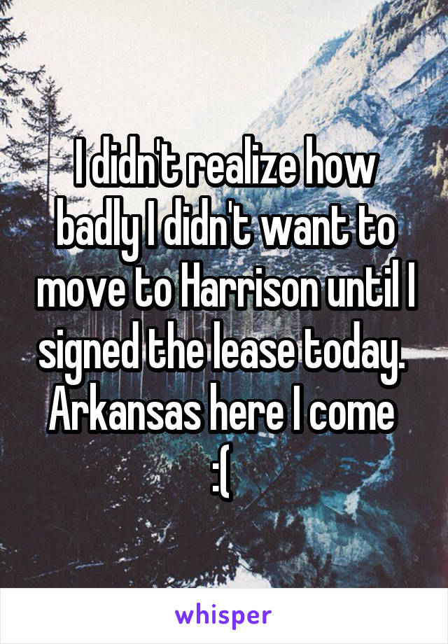I didn't realize how badly I didn't want to move to Harrison until I signed the lease today.  Arkansas here I come  :(