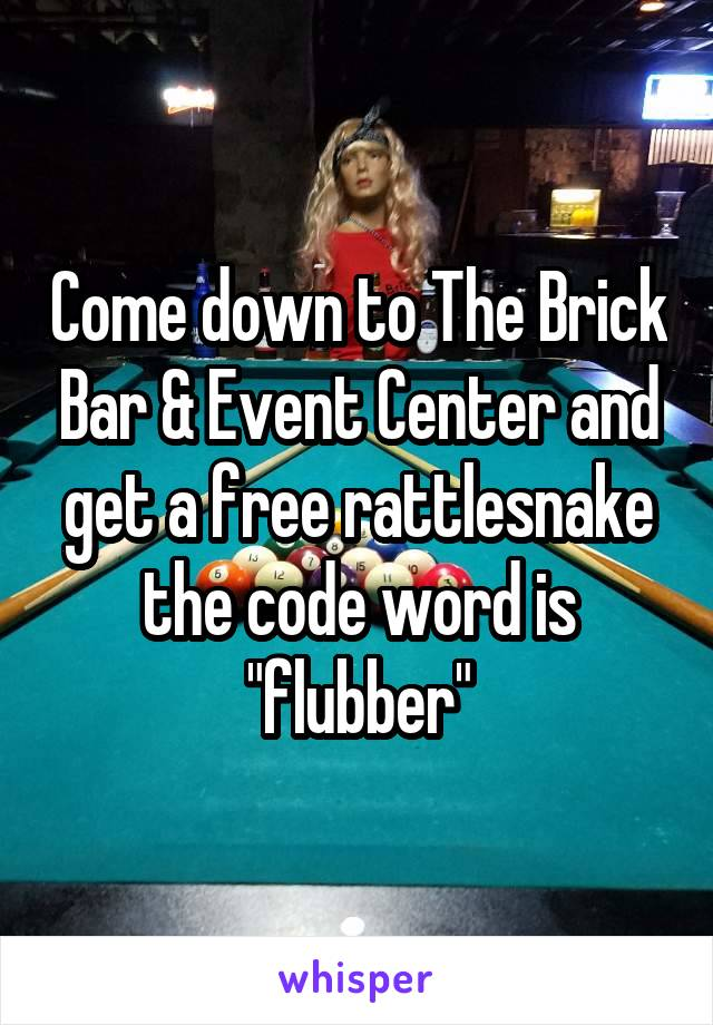 """Come down to The Brick Bar & Event Center and get a free rattlesnake the code word is """"flubber"""""""