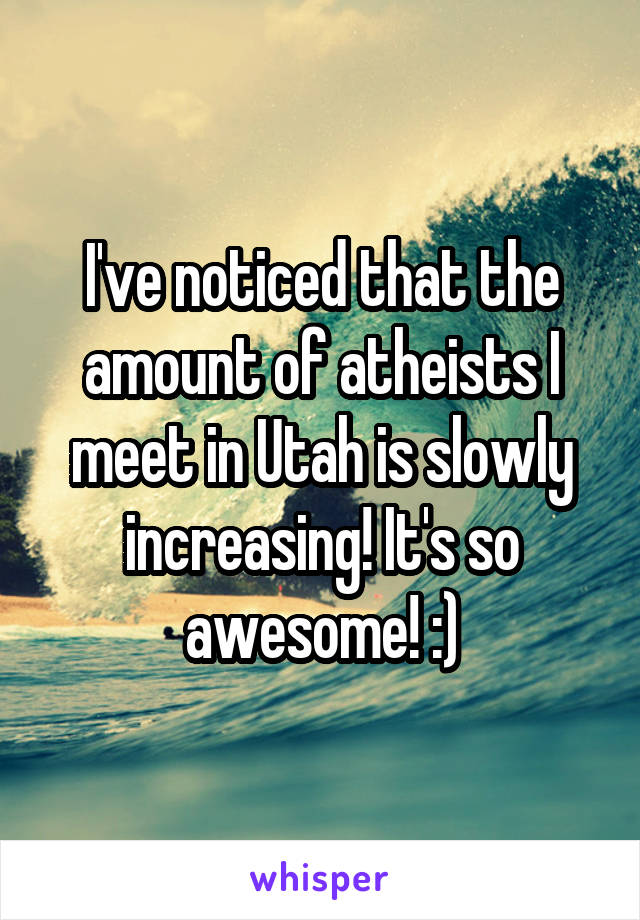 I've noticed that the amount of atheists I meet in Utah is slowly increasing! It's so awesome! :)