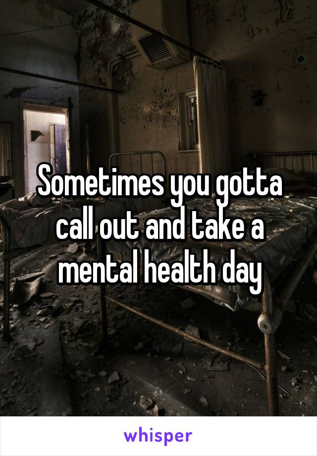 Sometimes you gotta call out and take a mental health day
