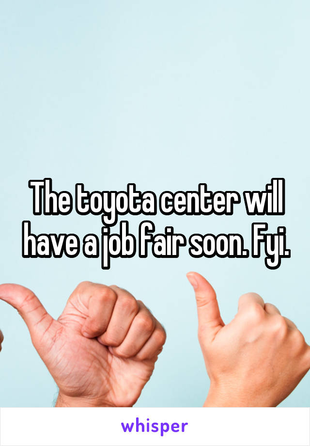 The toyota center will have a job fair soon. Fyi.