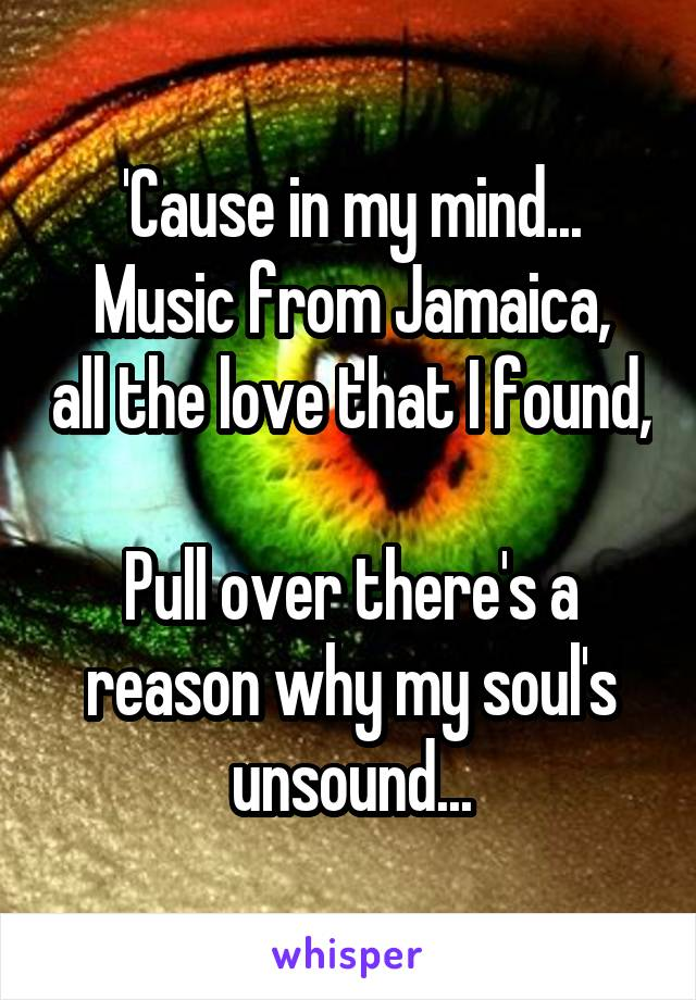 'Cause in my mind... Music from Jamaica, all the love that I found,  Pull over there's a reason why my soul's unsound...