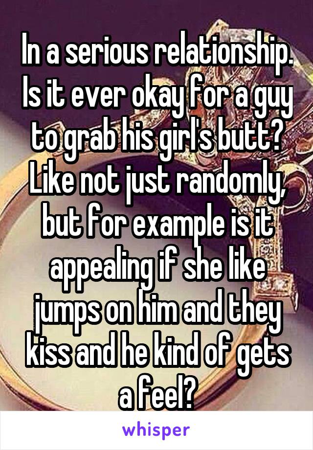 In a serious relationship. Is it ever okay for a guy to grab his girl's butt? Like not just randomly, but for example is it appealing if she like jumps on him and they kiss and he kind of gets a feel?