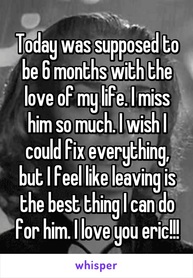 Today was supposed to be 6 months with the love of my life. I miss him so much. I wish I could fix everything, but I feel like leaving is the best thing I can do for him. I love you eric!!!
