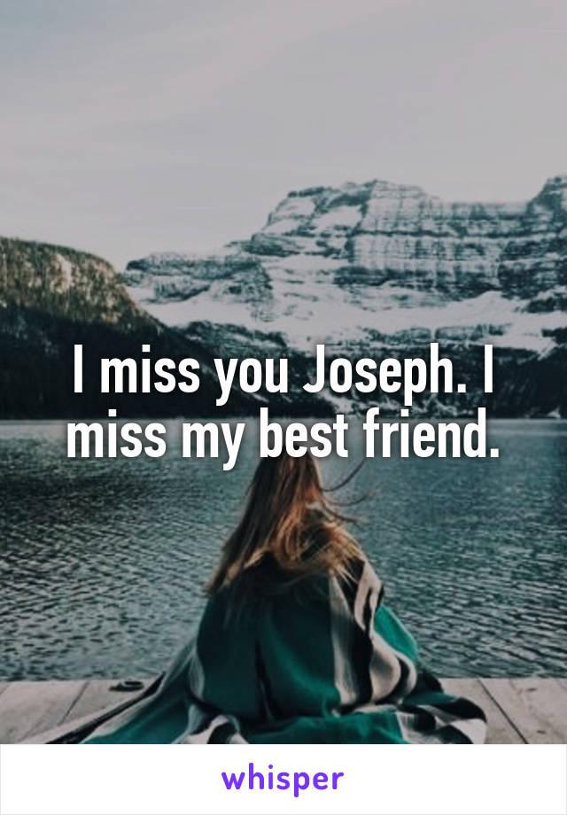 I miss you Joseph. I miss my best friend.
