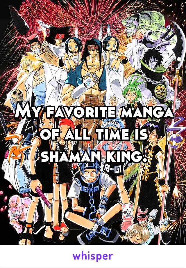 My favorite manga of all time is shaman king.