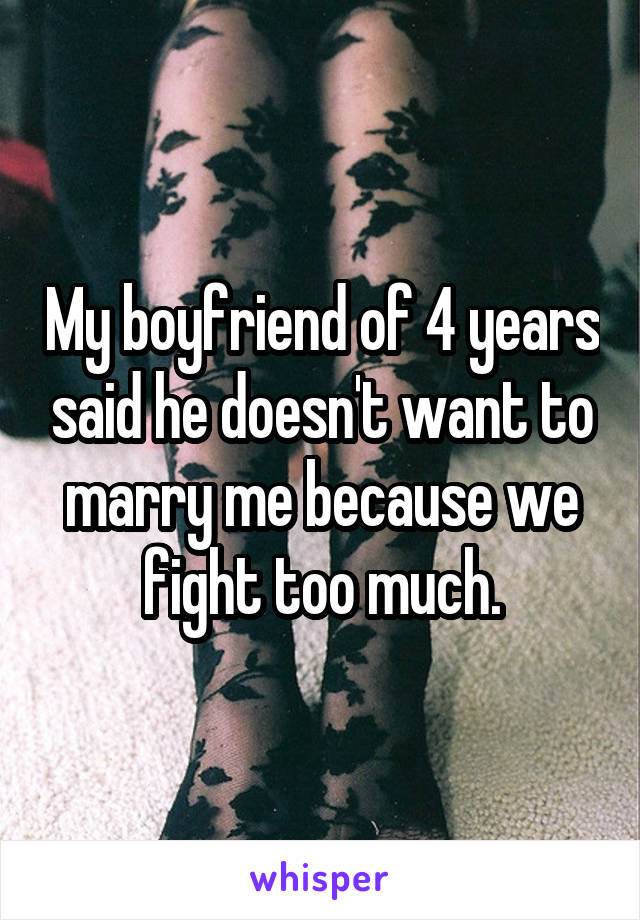 My boyfriend of 4 years said he doesn't want to marry me because we fight too much.
