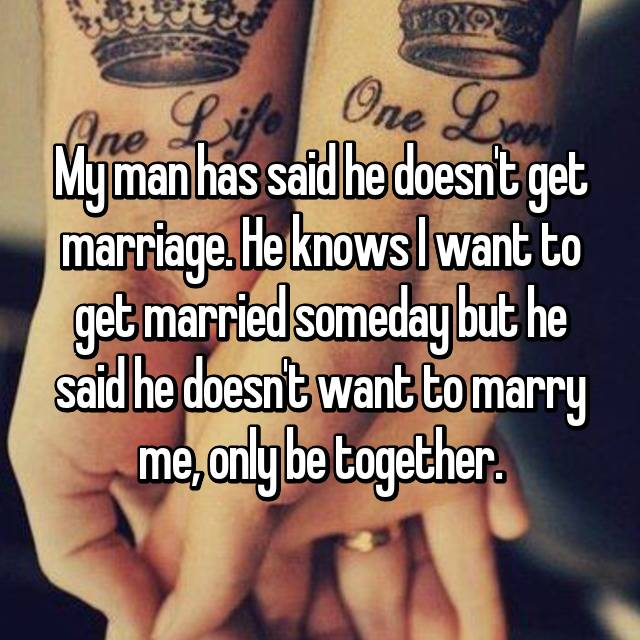 My man has said he doesn't get marriage. He knows I want to get married someday but he said he doesn't want to marry me, only be together.