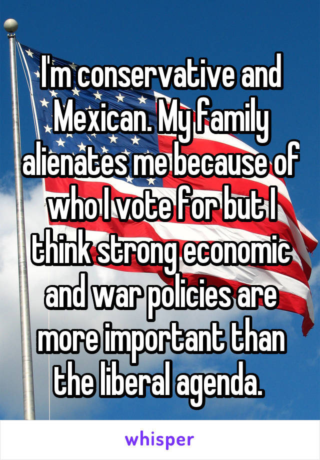 I'm conservative and Mexican. My family alienates me because of who I vote for but I think strong economic and war policies are more important than the liberal agenda.