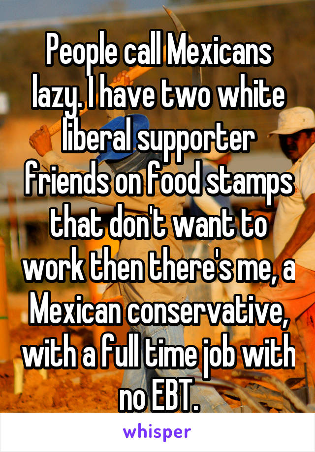 People call Mexicans lazy. I have two white liberal supporter friends on food stamps that don't want to work then there's me, a Mexican conservative, with a full time job with no EBT.
