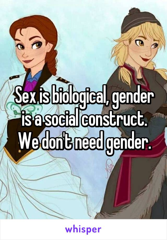 Sex is biological, gender is a social construct. We don't need gender.