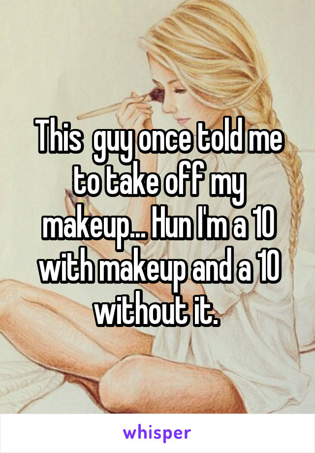 This  guy once told me to take off my makeup... Hun I'm a 10 with makeup and a 10 without it.