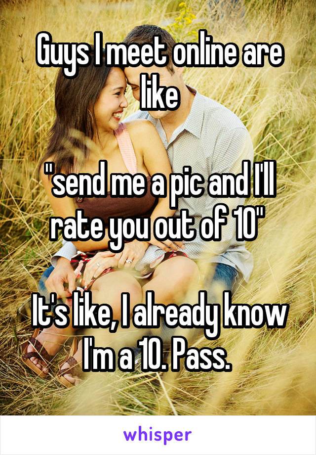 """Guys I meet online are like  """"send me a pic and I'll rate you out of 10""""   It's like, I already know I'm a 10. Pass."""