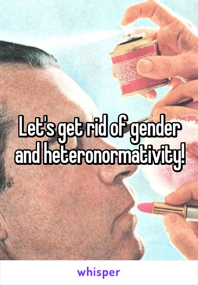 Let's get rid of gender and heteronormativity!