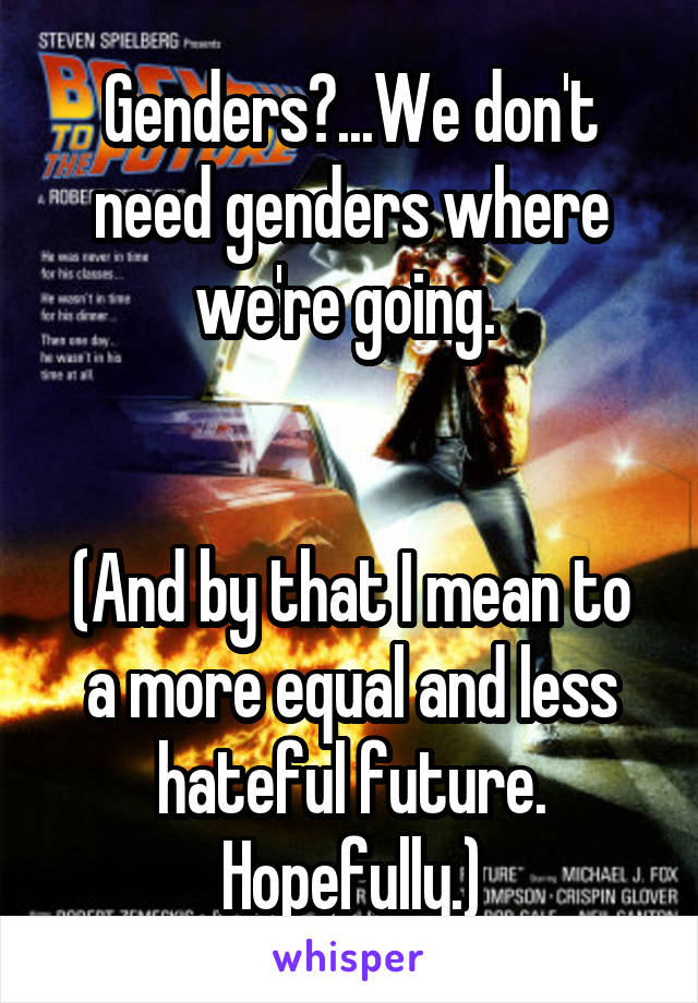 Genders?...We don't need genders where we're going.    (And by that I mean to a more equal and less hateful future. Hopefully.)