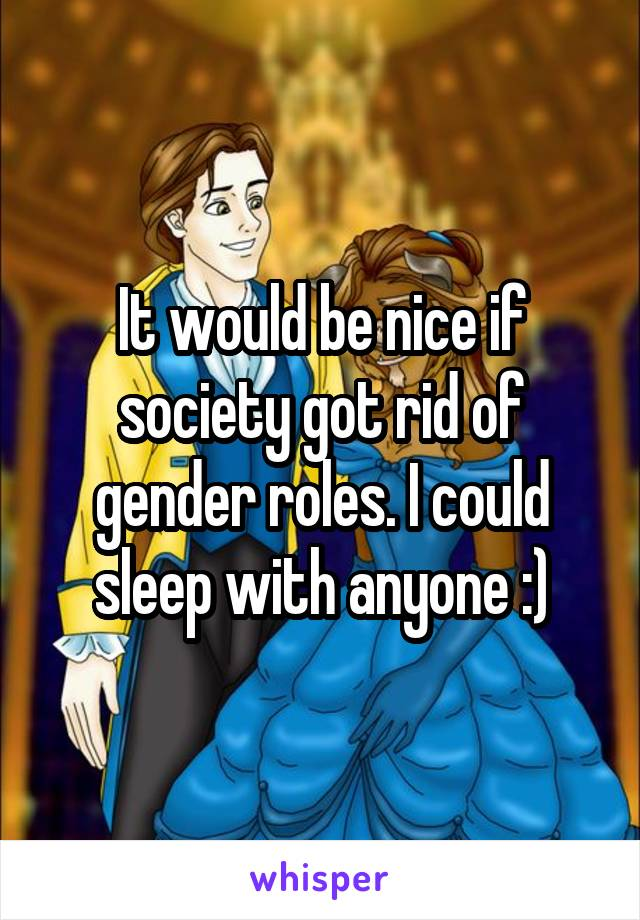 It would be nice if society got rid of gender roles. I could sleep with anyone :)