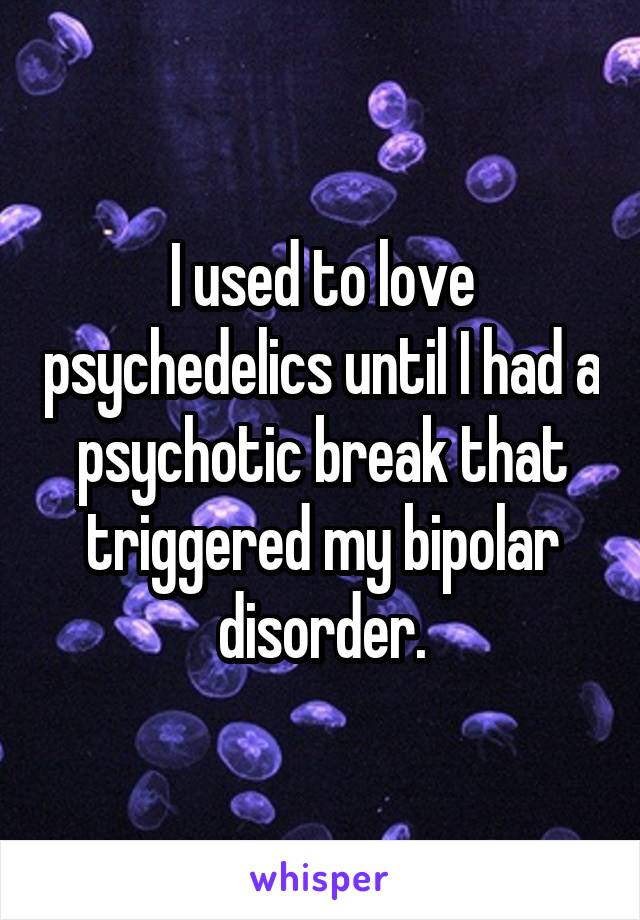 I used to love psychedelics until I had a psychotic break that triggered my bipolar disorder.
