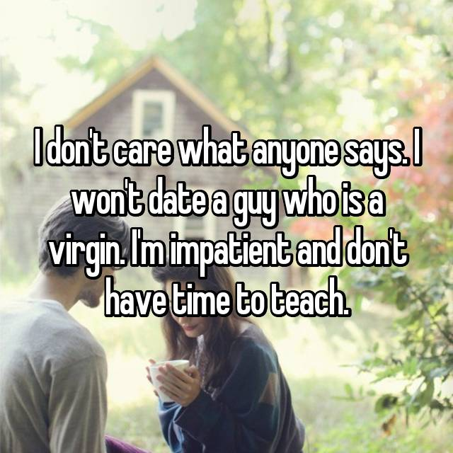 I don't care what anyone says. I won't date a guy who is a virgin. I'm impatient and don't have time to teach.