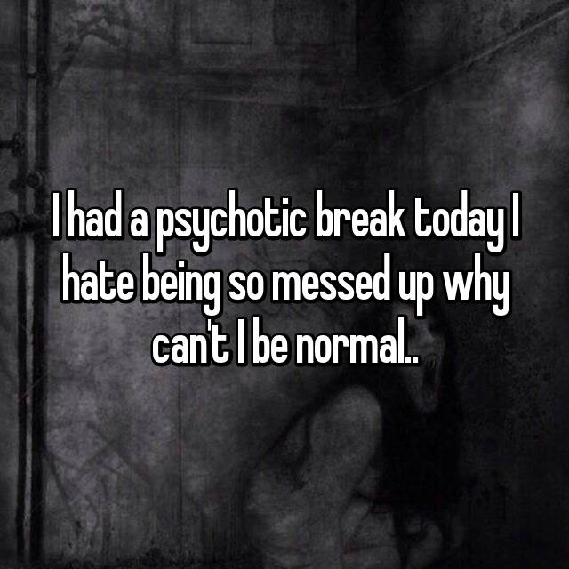 I had a psychotic break today I hate being so messed up why can't I be normal..