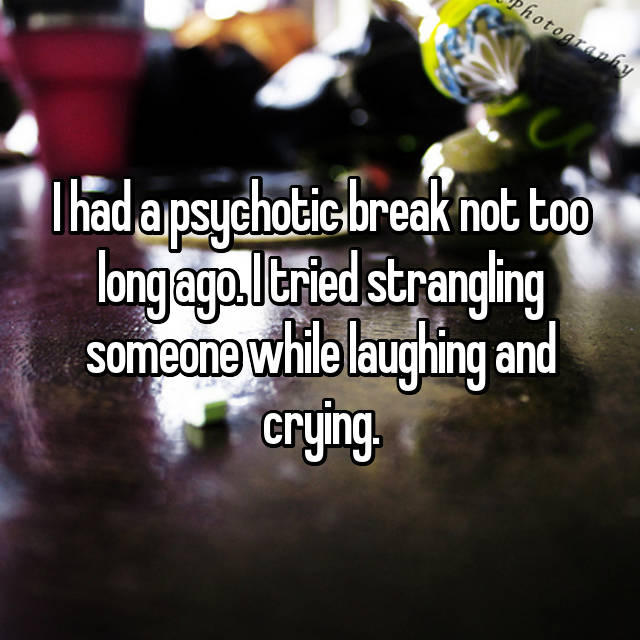 I had a psychotic break not too long ago. I tried strangling someone while laughing and crying.