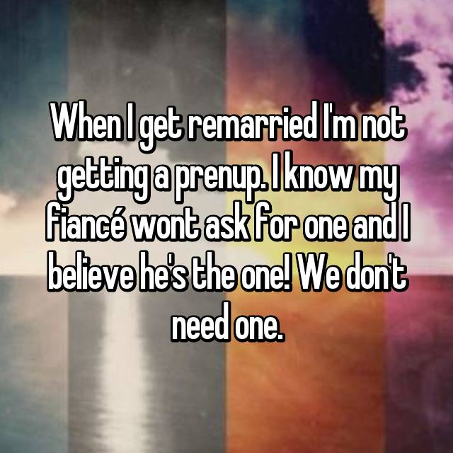 When I get remarried I'm not getting a prenup. I know my fiancé wont ask for one and I believe he's the one! We don't need one.