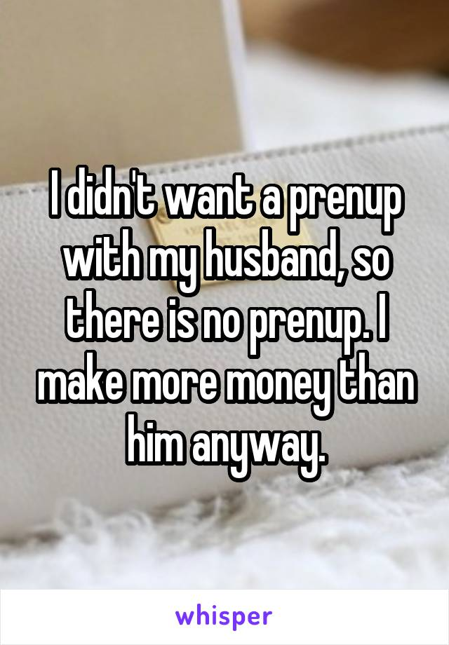 I didn't want a prenup with my husband, so there is no prenup. I make more money than him anyway.