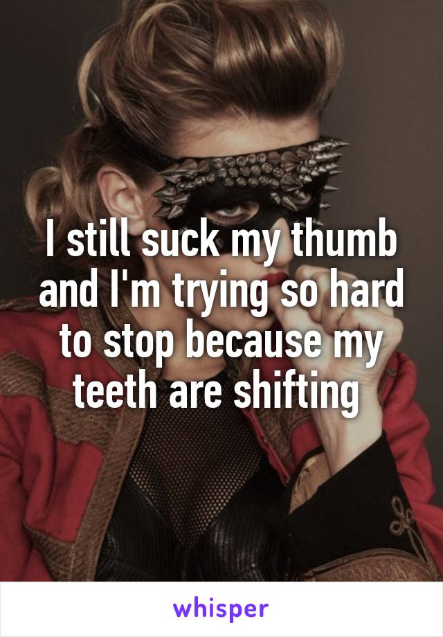 I still suck my thumb and I'm trying so hard to stop because my teeth are shifting
