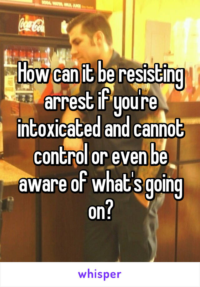 How can it be resisting arrest if you're intoxicated and cannot control or even be aware of what's going on?