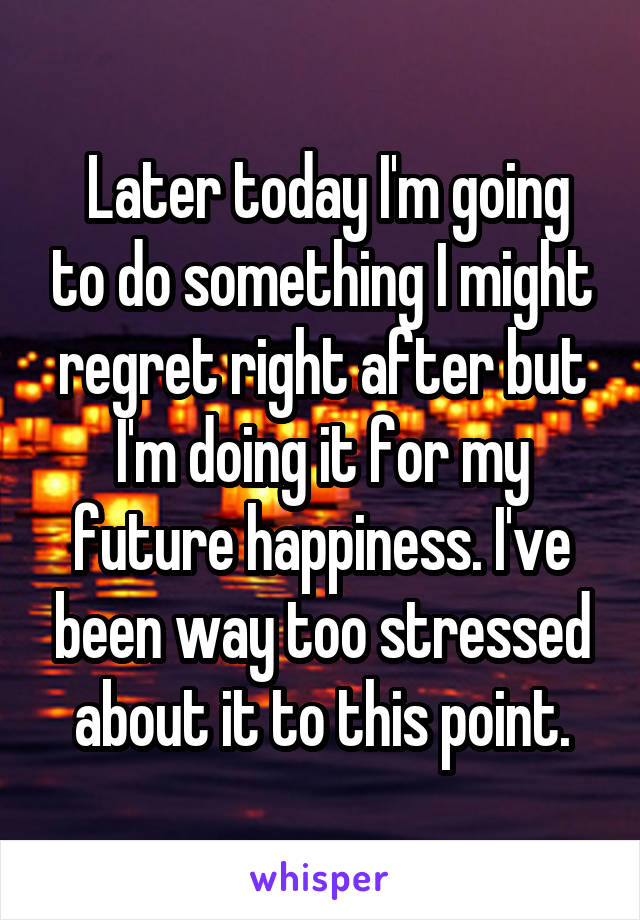 Later today I'm going to do something I might regret right after but I'm doing it for my future happiness. I've been way too stressed about it to this point.