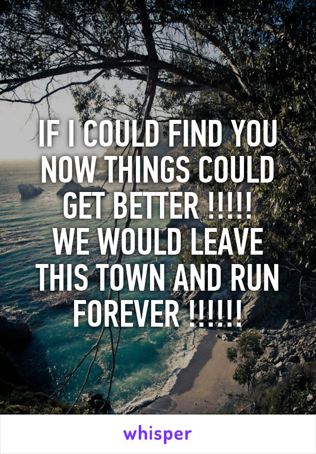 IF I COULD FIND YOU NOW THINGS COULD GET BETTER !!!!! WE WOULD LEAVE THIS TOWN AND RUN FOREVER !!!!!!